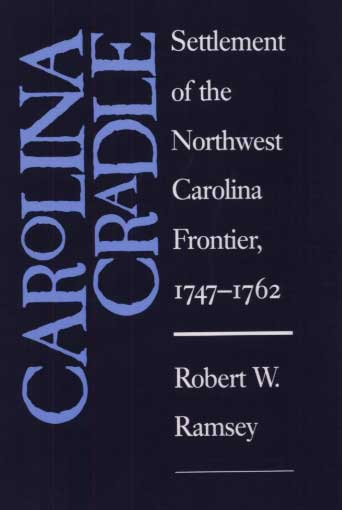 'Carolina Cradle : Settlement of the Northwest Carolina Frontier, 1747-1762'  By Robert Wayne Ramsey
